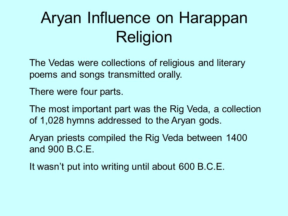 Aryan Influence on Harappan Religion The Vedas were collections of religious and literary poems and songs transmitted orally. There were four parts. T