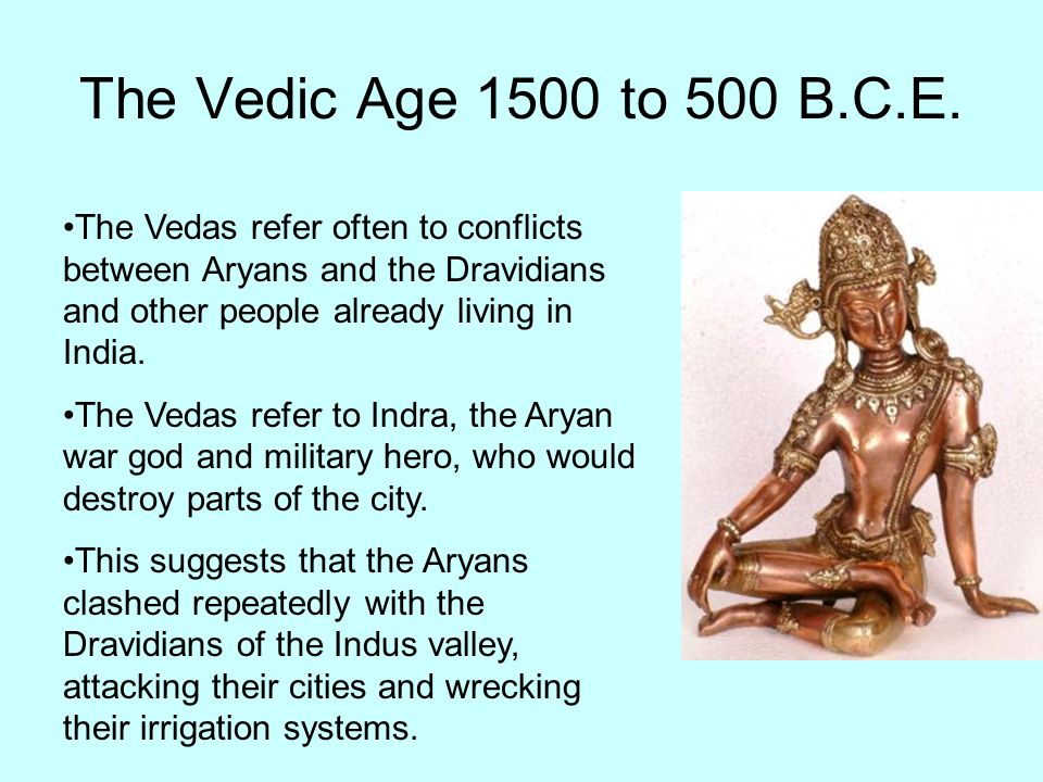 The Vedic Age 1500 to 500 B.C.E. The Vedas refer often to conflicts between Aryans and the Dravidians and other people already living in India. The Ve