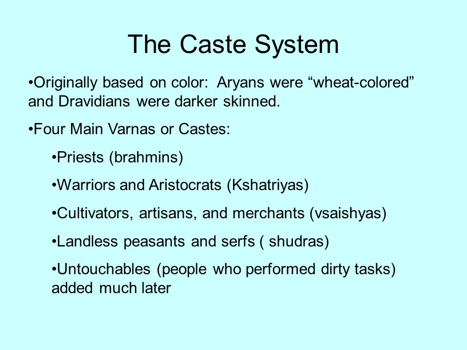 The Caste System Originally based on color: Aryans were wheat-colored and Dravidians were darker skinned. Four Main Varnas or Castes: Priests (brahmin
