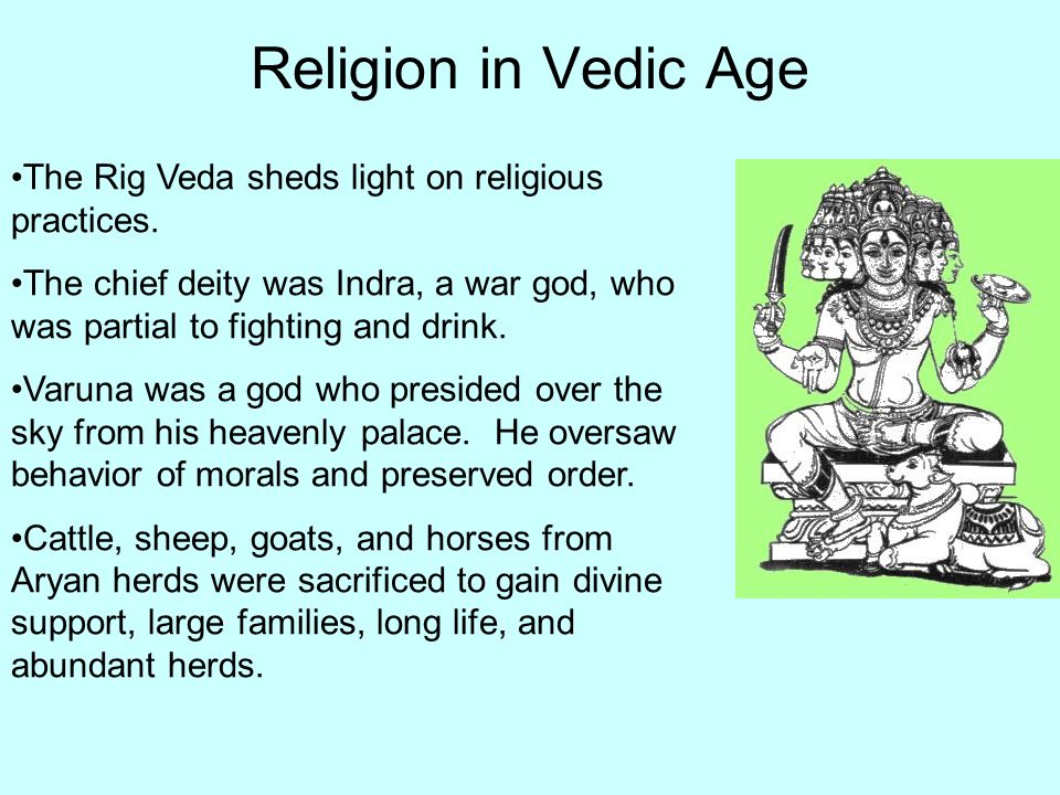 Religion in Vedic Age The Rig Veda sheds light on religious practices. The chief deity was Indra, a war god, who was partial to fighting and drink. Va