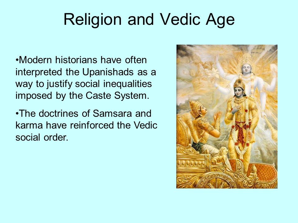 Religion and Vedic Age Modern historians have often interpreted the Upanishads as a way to justify social inequalities imposed by the Caste System. Th