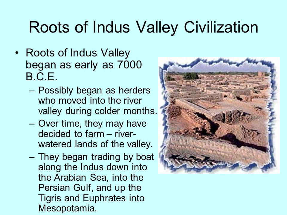 Roots of Indus Valley Civilization Roots of Indus Valley began as early as 7000 B.C.E. –Possibly began as herders who moved into the river valley duri