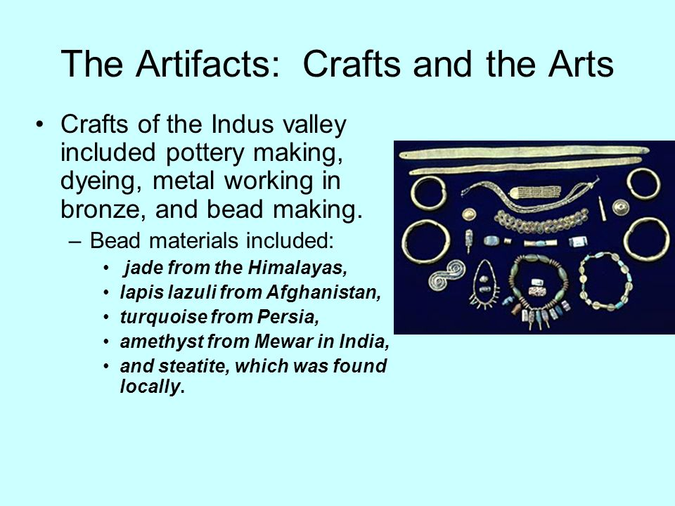 The Artifacts: Crafts and the Arts Crafts of the Indus valley included pottery making, dyeing, metal working in bronze, and bead making. –Bead materia