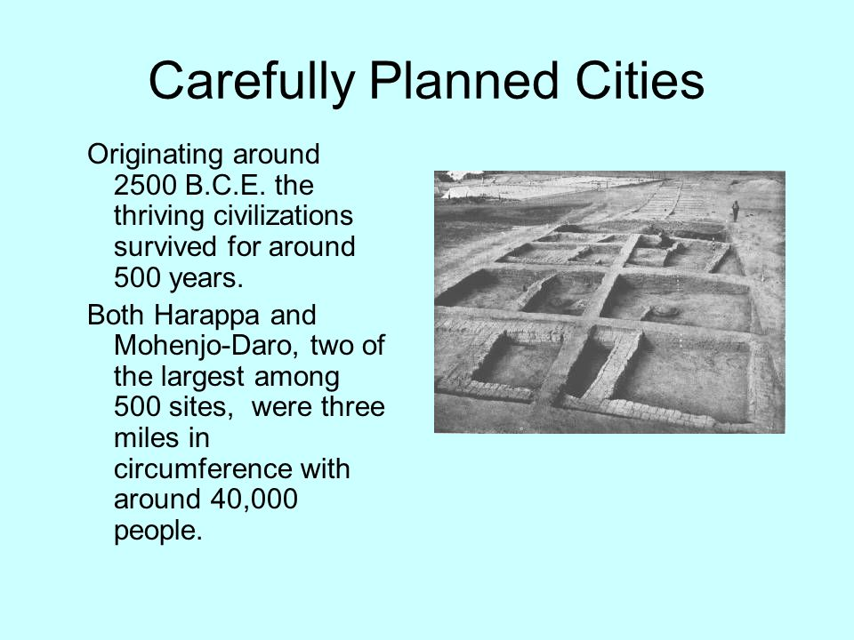 Carefully Planned Cities Originating around 2500 B.C.E. the thriving civilizations survived for around 500 years. Both Harappa and Mohenjo-Daro, two o