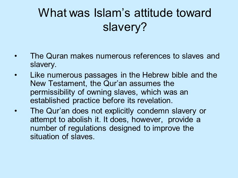 What was Islams attitude toward slavery.The Quran makes numerous references to slaves and slavery.