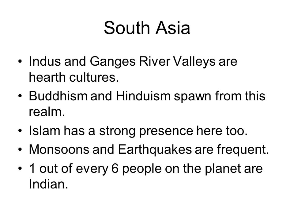 Indus and Ganges River Valleys are hearth cultures. Buddhism and Hinduism spawn from this realm. Islam has a strong presence here too. Monsoons and Ea