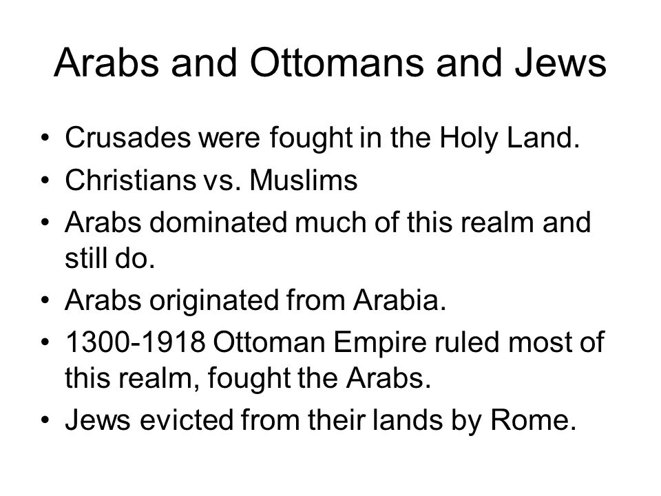 Arabs and Ottomans and Jews Crusades were fought in the Holy Land. Christians vs. Muslims Arabs dominated much of this realm and still do. Arabs origi