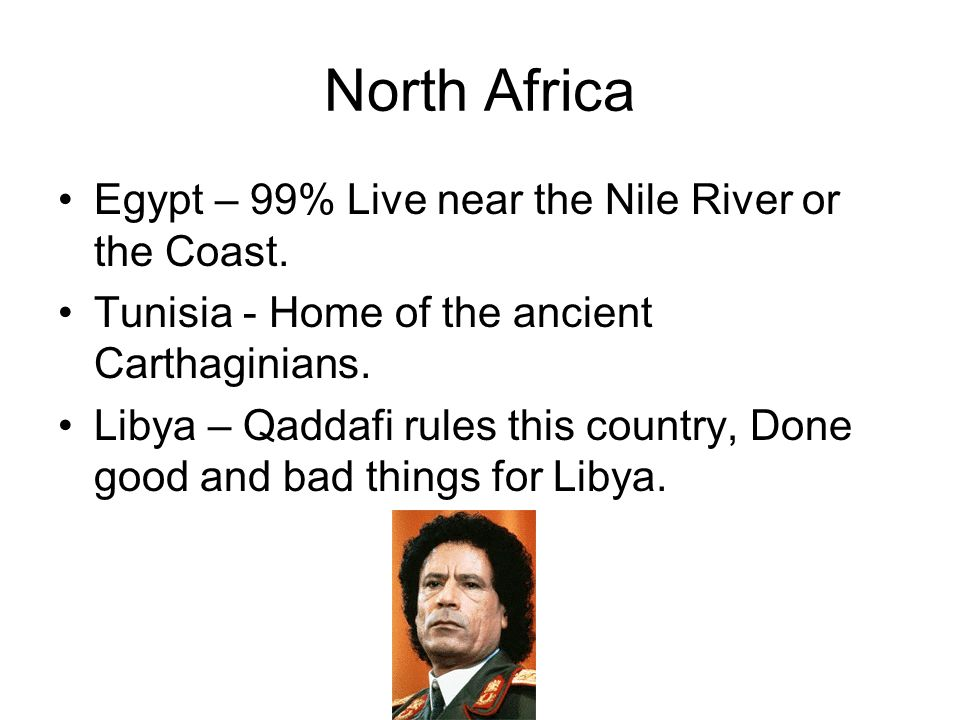 North Africa Egypt – 99% Live near the Nile River or the Coast. Tunisia - Home of the ancient Carthaginians. Libya – Qaddafi rules this country, Done