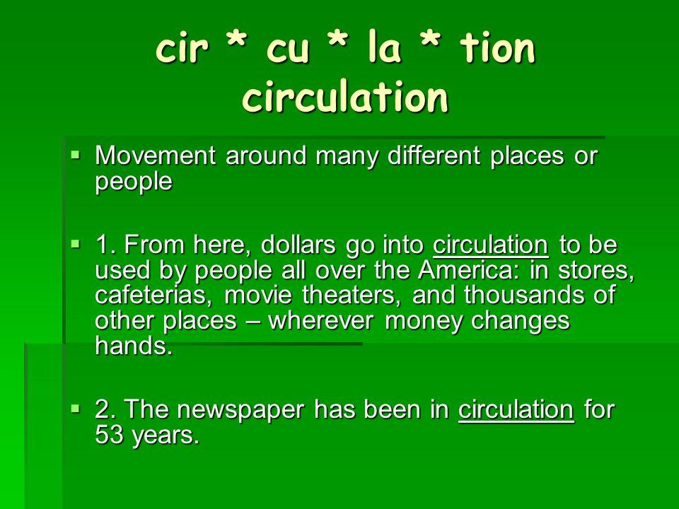 cir * cu * la * tion circulation Movement around many different places or people Movement around many different places or people 1.
