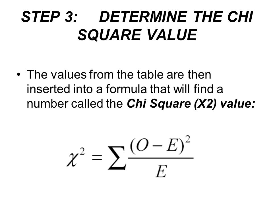 STEP 3: DETERMINE THE CHI SQUARE VALUE The values from the table are then inserted into a formula that will find a number called the Chi Square (X2) v