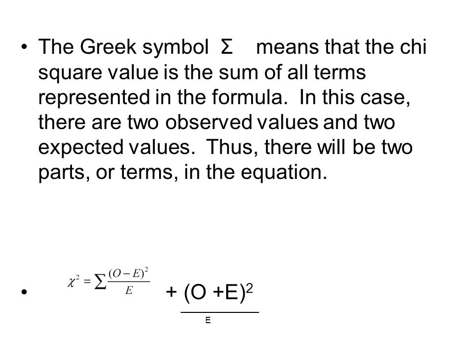 The Greek symbol Σ means that the chi square value is the sum of all terms represented in the formula. In this case, there are two observed values and