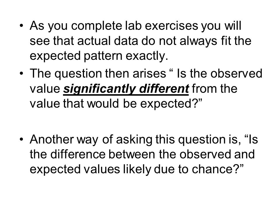 As you complete lab exercises you will see that actual data do not always fit the expected pattern exactly. The question then arises Is the observed v