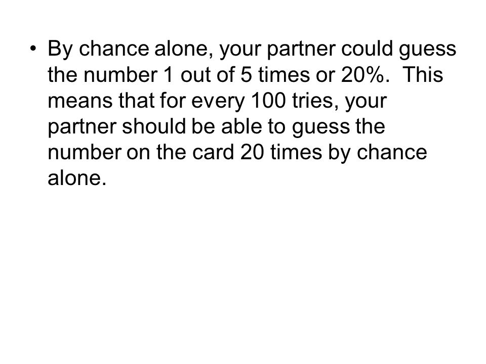 By chance alone, your partner could guess the number 1 out of 5 times or 20%. This means that for every 100 tries, your partner should be able to gues