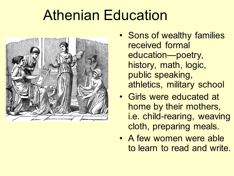 Athenian Education Sons of wealthy families received formal educationpoetry, history, math, logic, public speaking, athletics, military school Girls were educated at home by their mothers, i.e.