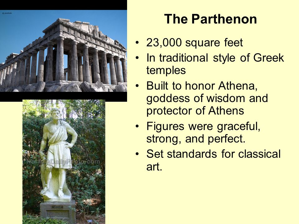The Parthenon 23,000 square feet In traditional style of Greek temples Built to honor Athena, goddess of wisdom and protector of Athens Figures were graceful, strong, and perfect.
