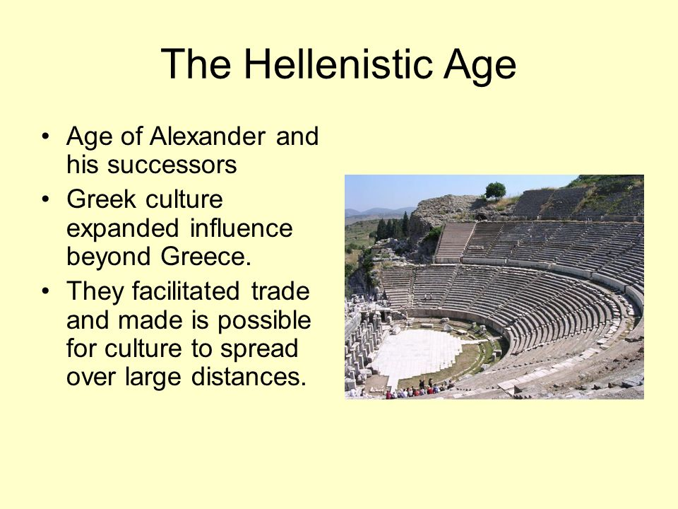 The Hellenistic Age Age of Alexander and his successors Greek culture expanded influence beyond Greece.