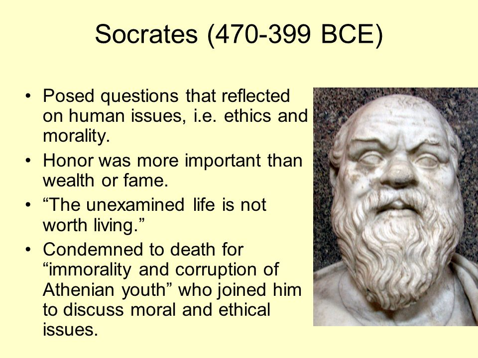 Socrates (470-399 BCE) Posed questions that reflected on human issues, i.e.