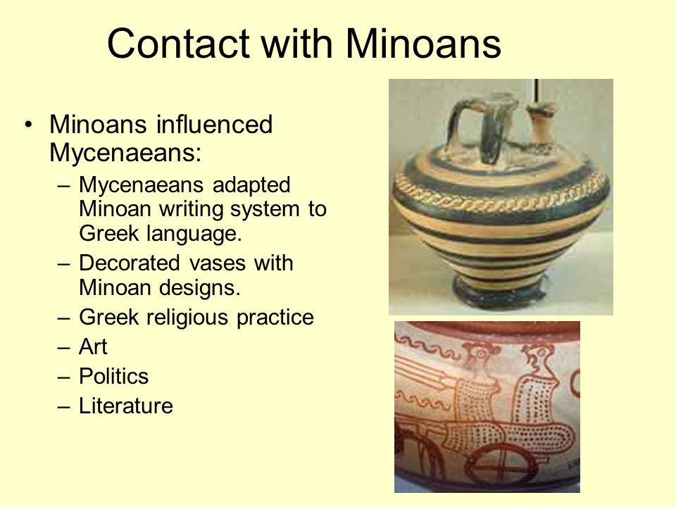 Contact with Minoans Minoans influenced Mycenaeans: –Mycenaeans adapted Minoan writing system to Greek language.