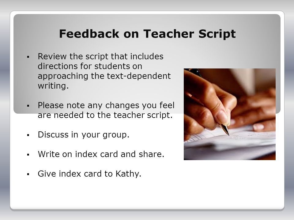 Feedback on Teacher Script Review the script that includes directions for students on approaching the text-dependent writing.
