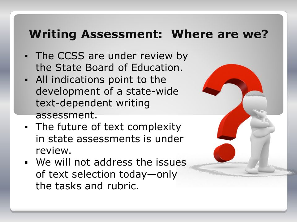 Writing Assessment: Where are we. The CCSS are under review by the State Board of Education.