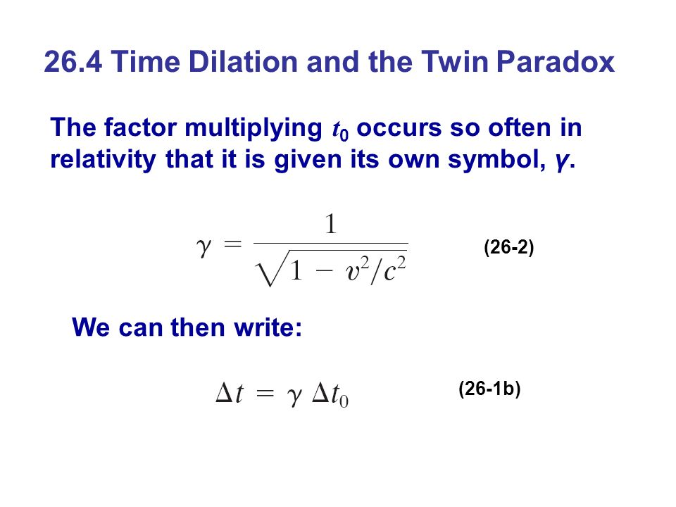 26.4 Time Dilation and the Twin Paradox The factor multiplying t 0 occurs so often in relativity that it is given its own symbol, γ. We can then write