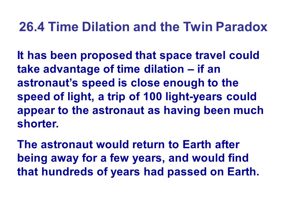 26.4 Time Dilation and the Twin Paradox It has been proposed that space travel could take advantage of time dilation – if an astronauts speed is close