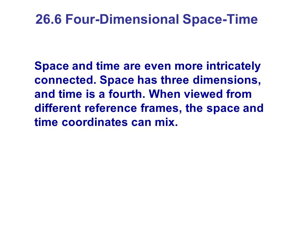 26.6 Four-Dimensional Space-Time Space and time are even more intricately connected. Space has three dimensions, and time is a fourth. When viewed fro