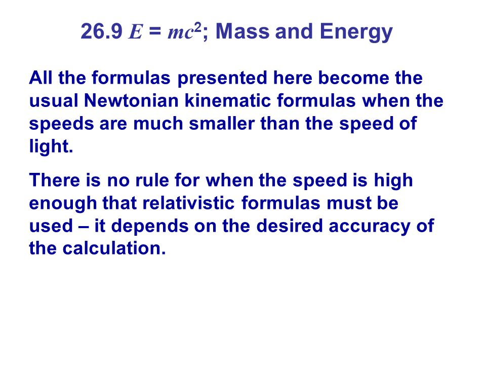 26.9 E = mc 2 ; Mass and Energy All the formulas presented here become the usual Newtonian kinematic formulas when the speeds are much smaller than th