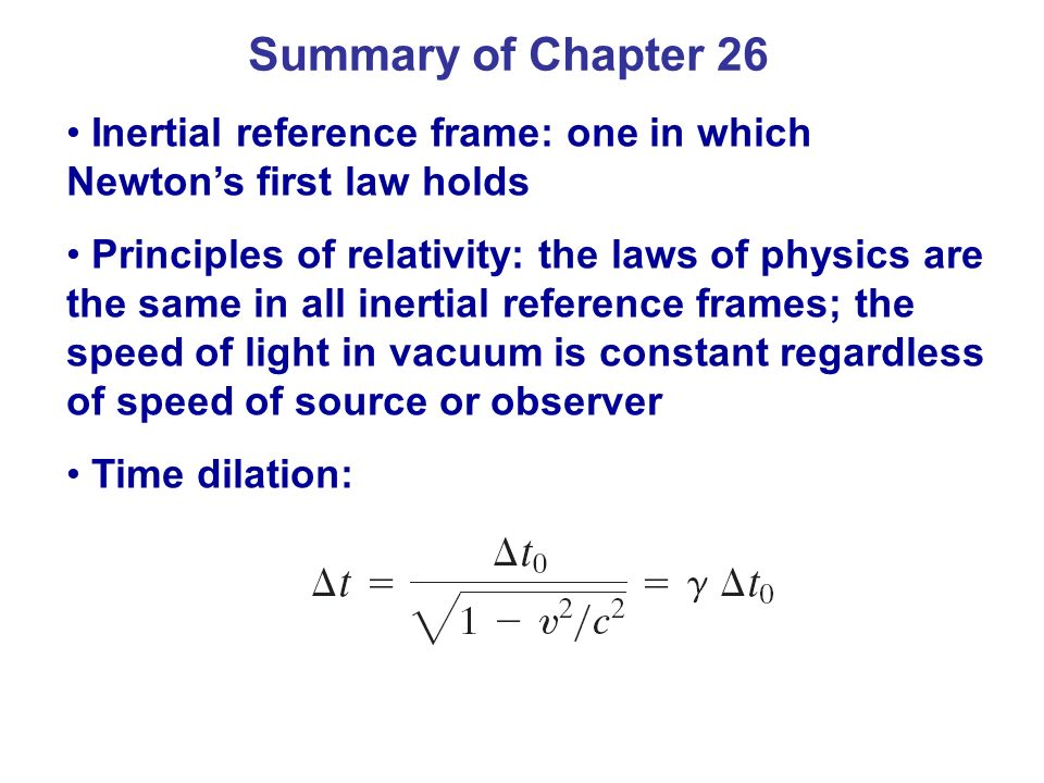 Summary of Chapter 26 Inertial reference frame: one in which Newtons first law holds Principles of relativity: the laws of physics are the same in all