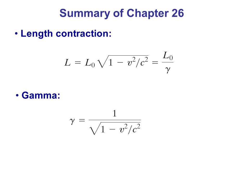 Summary of Chapter 26 Length contraction: Gamma: