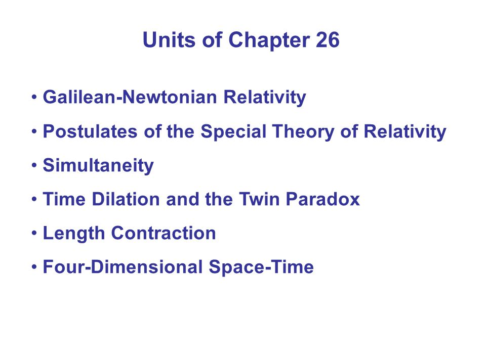 Units of Chapter 26 Galilean-Newtonian Relativity Postulates of the Special Theory of Relativity Simultaneity Time Dilation and the Twin Paradox Lengt