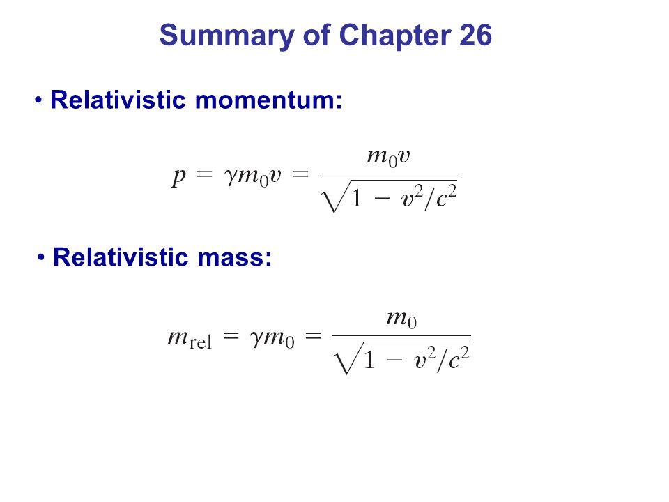 Summary of Chapter 26 Relativistic momentum: Relativistic mass: