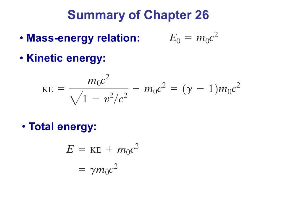 Summary of Chapter 26 Mass-energy relation: Kinetic energy: Total energy: