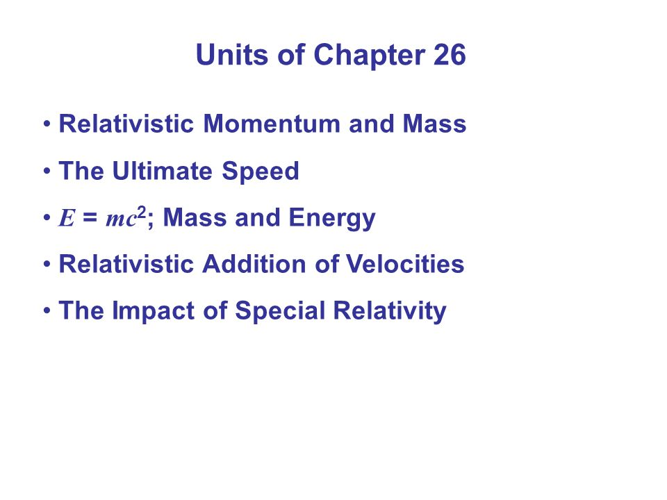 Relativistic Momentum and Mass The Ultimate Speed E = mc 2 ; Mass and Energy Relativistic Addition of Velocities The Impact of Special Relativity Unit