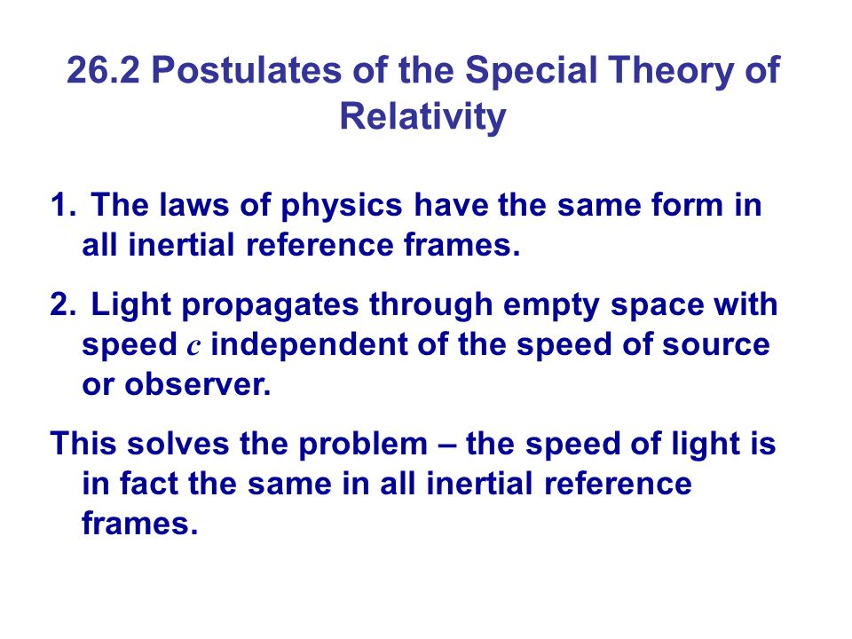26.2 Postulates of the Special Theory of Relativity 1. The laws of physics have the same form in all inertial reference frames. 2. Light propagates th