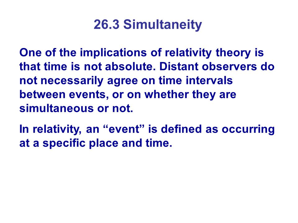 26.3 Simultaneity One of the implications of relativity theory is that time is not absolute. Distant observers do not necessarily agree on time interv