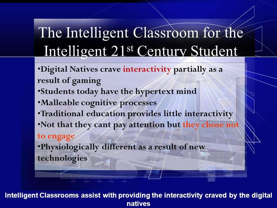 The Intelligent Classroom for the Intelligent 21 st Century Student Digital Natives crave interactivity partially as a result of gaming Students today have the hypertext mind Malleable cognitive processes Traditional education provides little interactivity Not that they cant pay attention but they chose not to engage Physiologically different as a result of new technologies Intelligent Classrooms assist with providing the interactivity craved by the digital natives