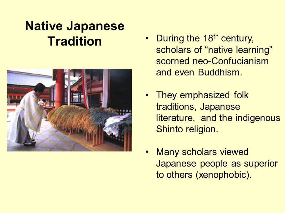 Native Japanese Tradition During the 18 th century, scholars of native learning scorned neo-Confucianism and even Buddhism. They emphasized folk tradi