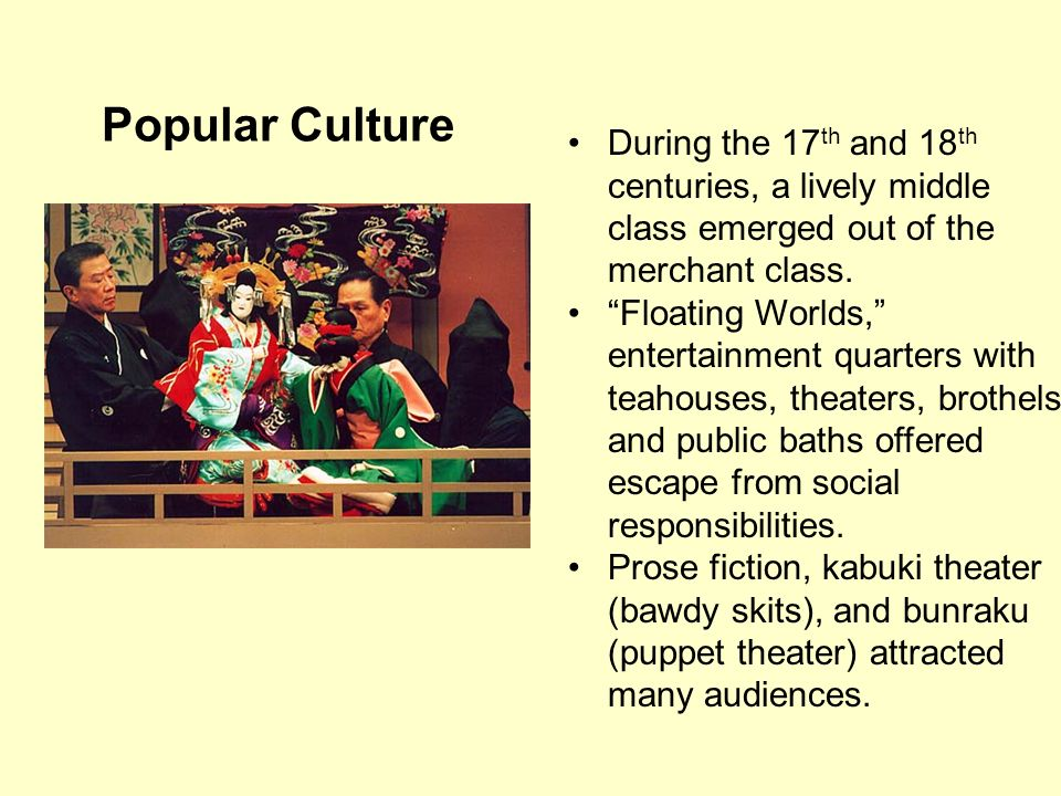 Popular Culture During the 17 th and 18 th centuries, a lively middle class emerged out of the merchant class. Floating Worlds, entertainment quarters