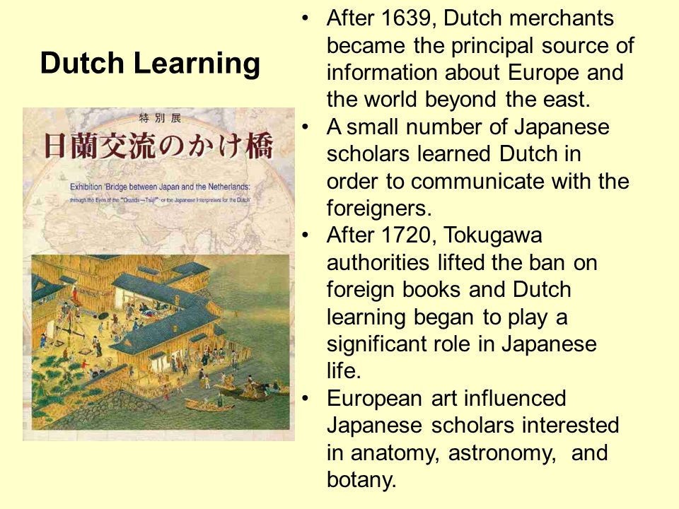 Dutch Learning After 1639, Dutch merchants became the principal source of information about Europe and the world beyond the east. A small number of Ja
