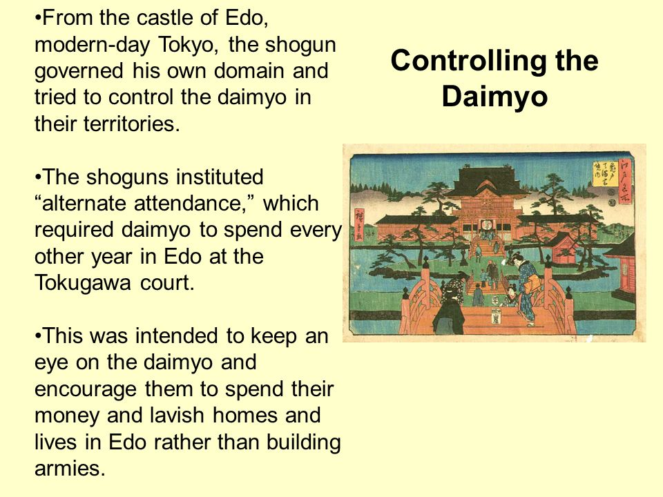 Controlling the Daimyo From the castle of Edo, modern-day Tokyo, the shogun governed his own domain and tried to control the daimyo in their territori