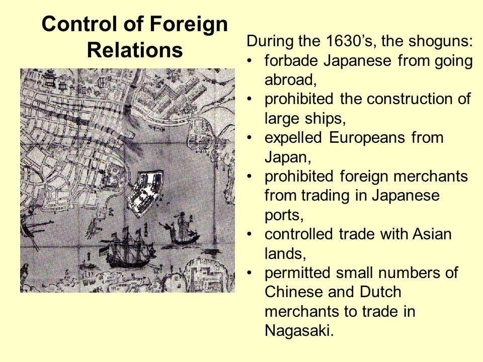 Control of Foreign Relations During the 1630s, the shoguns: forbade Japanese from going abroad, prohibited the construction of large ships, expelled E