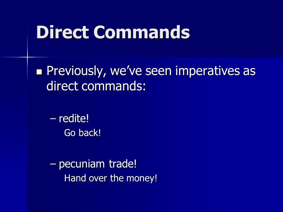 Direct Commands Previously, weve seen imperatives as direct commands: Previously, weve seen imperatives as direct commands: –redite! Go back! –pecunia