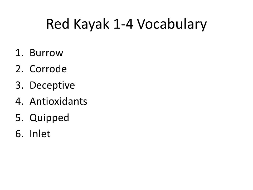 Red Kayak 1-4 Vocabulary 1.Burrow 2.Corrode 3.Deceptive 4.Antioxidants 5.Quipped 6.Inlet