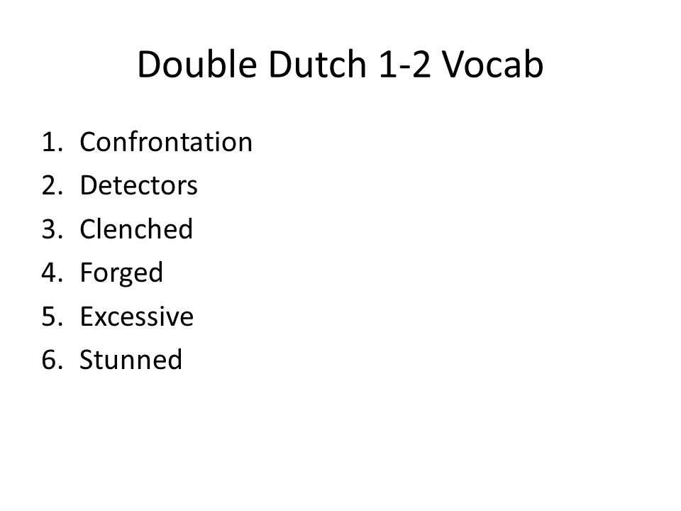 Double Dutch 1-2 Vocab 1.Confrontation 2.Detectors 3.Clenched 4.Forged 5.Excessive 6.Stunned