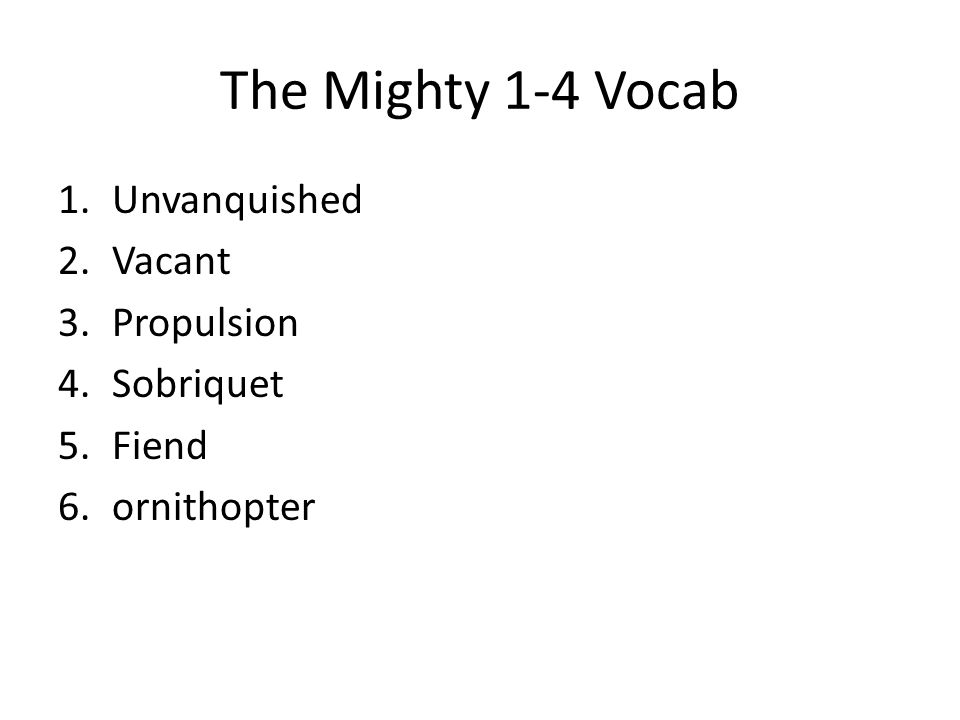 The Mighty 1-4 Vocab 1.Unvanquished 2.Vacant 3.Propulsion 4.Sobriquet 5.Fiend 6.ornithopter