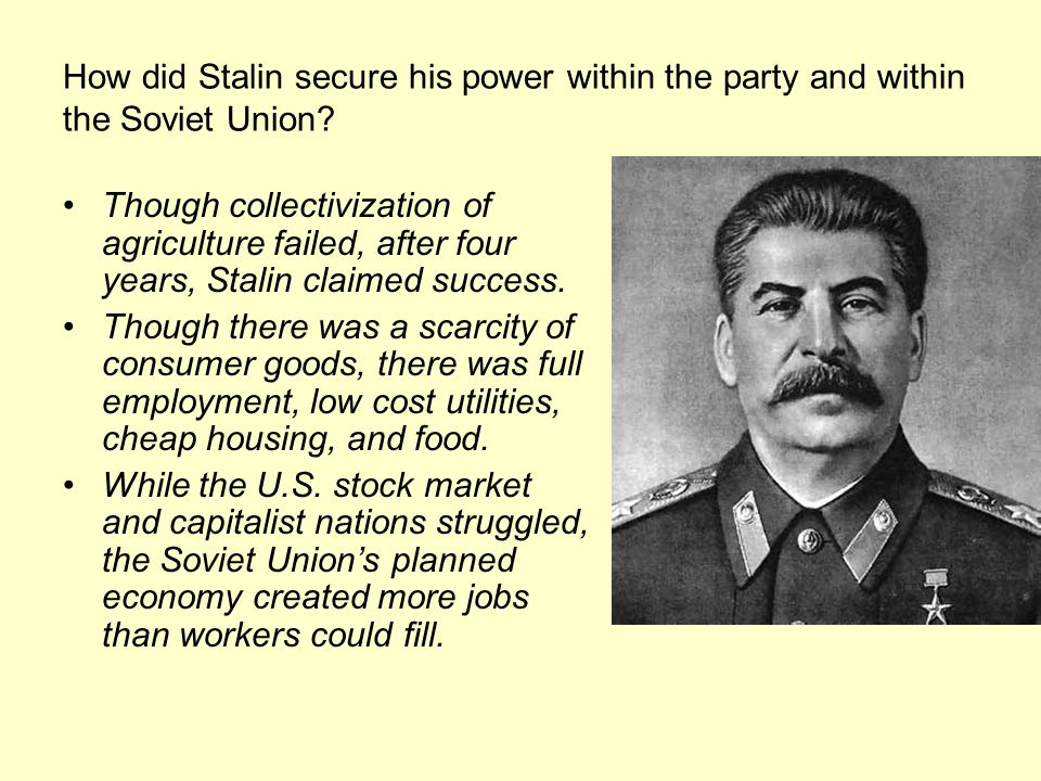 How did Stalin secure his power within the party and within the Soviet Union? Though collectivization of agriculture failed, after four years, Stalin