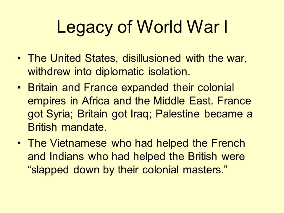 Legacy of World War I The United States, disillusioned with the war, withdrew into diplomatic isolation. Britain and France expanded their colonial em