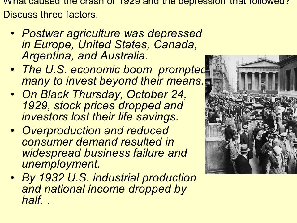 What caused the crash of 1929 and the depression that followed? Discuss three factors. Postwar agriculture was depressed in Europe, United States, Can