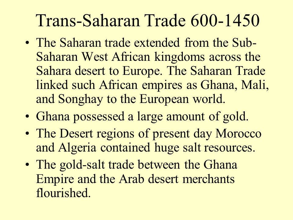 The Saharan trade extended from the Sub- Saharan West African kingdoms across the Sahara desert to Europe. The Saharan Trade linked such African empir